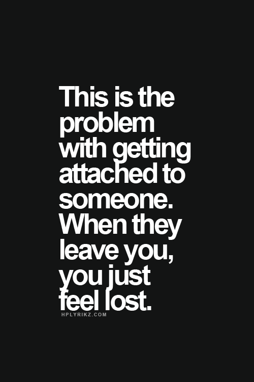 This is the problem with getting attached to someone. When they leave you, you just feel lost.