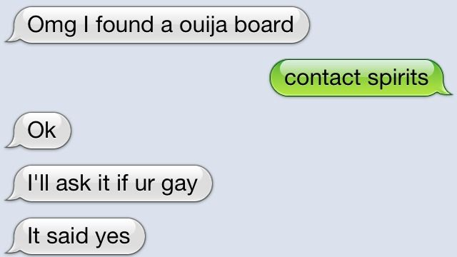 cus that's always the thing you should do when you find a ouija board