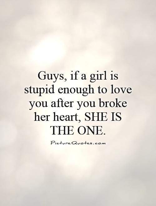 Guys If A Girl Is Stupid Enough To Love You After You Broke Her