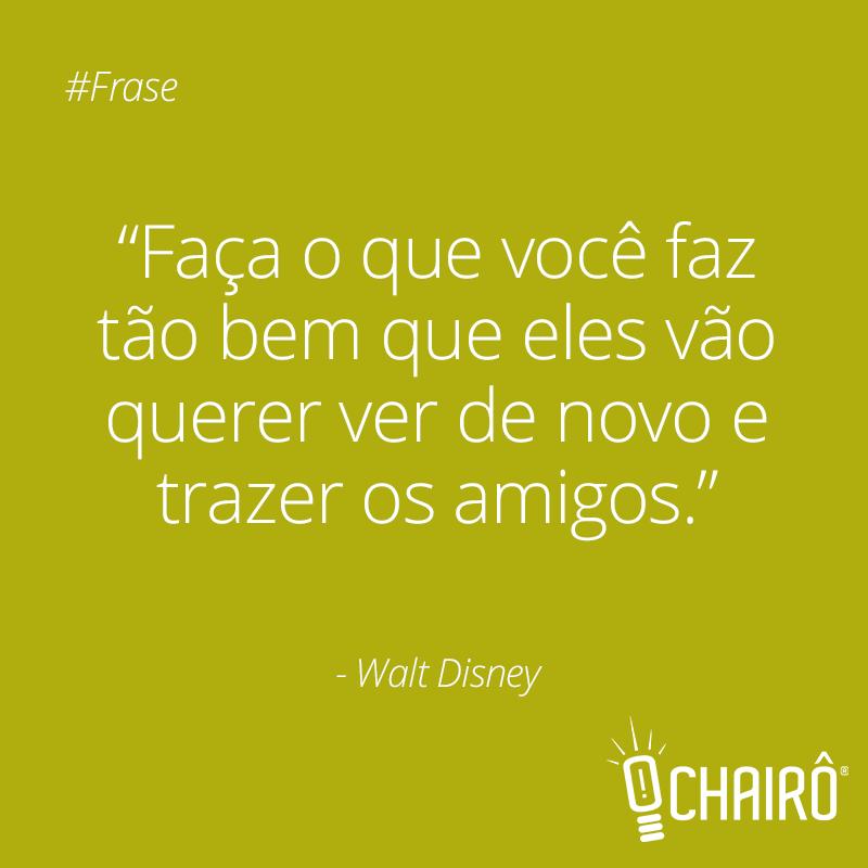 """""""Faça o que você faz tão bem, que eles vão querer ver de novo e trazer os amigos"""" - Walt Disney #Frases #AgenciaChairo #WaltDisney"""