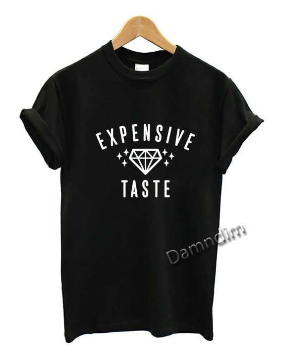 Expensive Taste Expensive Taste Funny Graphic Tees  Expensive Taste Expensive Taste Funny Graphic Tees Expensive Taste