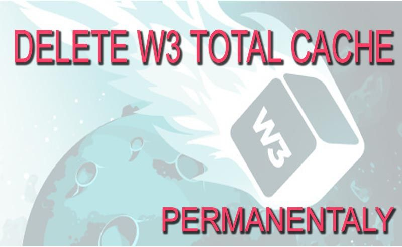 How to Properly Delete W3 Total Cache Plugin - Right Way