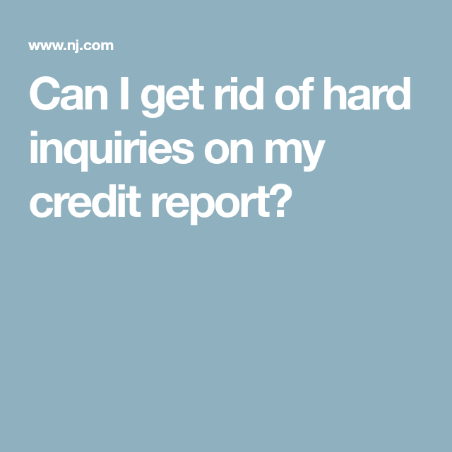 Can I Get Rid Of Hard Inquiries On My Credit Report