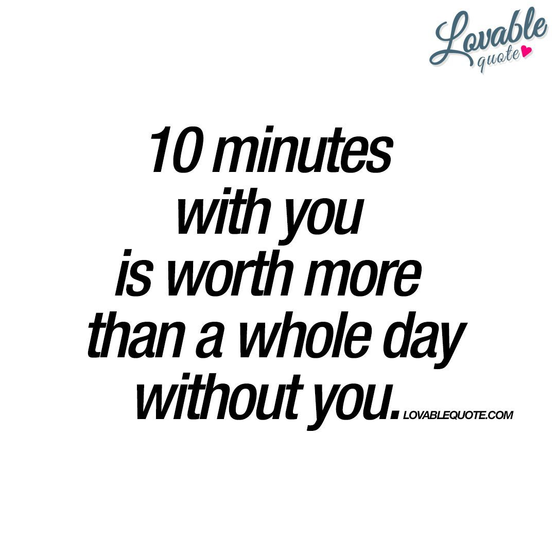 10 Minutes With You Is Worth More Than A Whole Day Without You Enjoy This Brand New Cute Love Quote Perfect To Be Yourself Quotes Without You Quotes Quotes