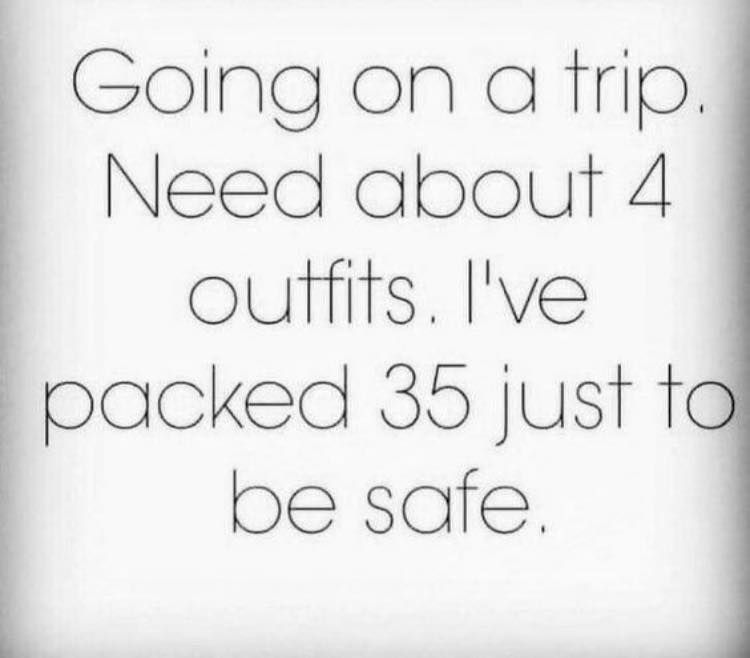 Going On A Trip Need About 4 Outfits Ive Packed 35 Just To Be
