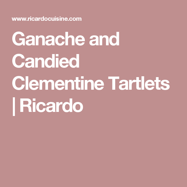Ganache and Candied Clementine Tartlets | Ricardo