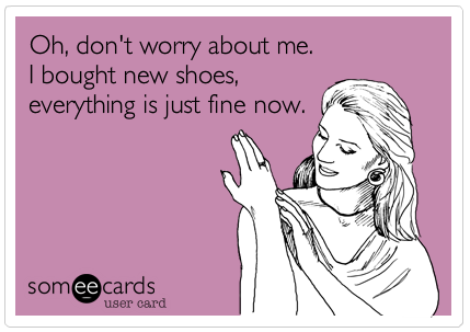 Oh, don't worry about me.  I bought new shoes, everything is just fine now. #Fashion #Humour.