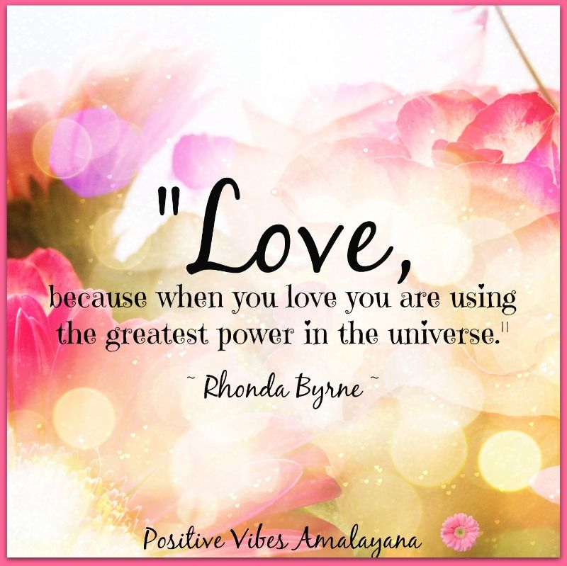 """Love, because when you LOVE you are using the greatest power in the universe."" ~ Rhonda Byrne"