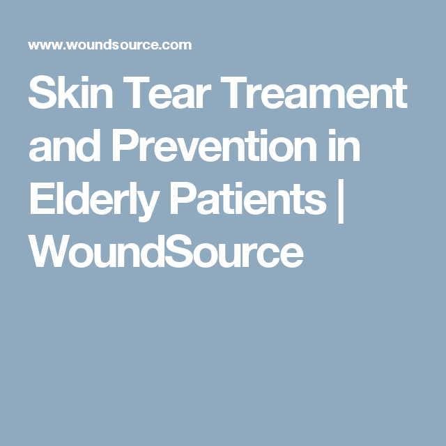 Skin Tear Treament And Prevention In Elderly Patients Woundsource Prevention Wound Care Elderly