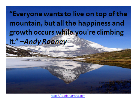 """""""Everyone wants to live on top of the mountain, but all the happiness and growth occurs while you're climbing it."""" –Andy Rooney"""