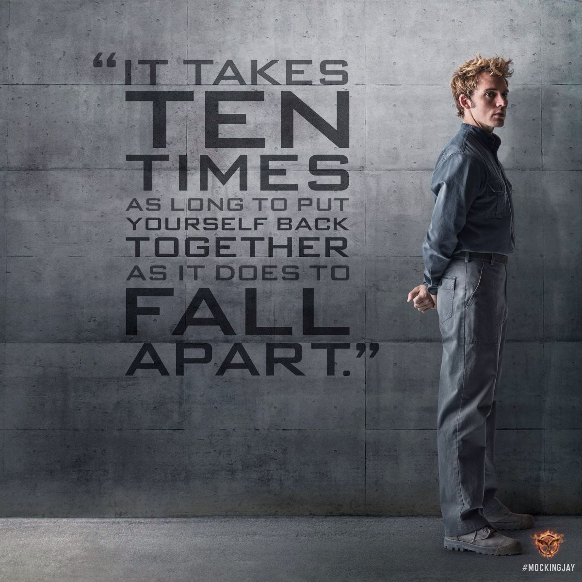 It takes ten times as long to put yourself back together as it does to fall apart Finnick Odair