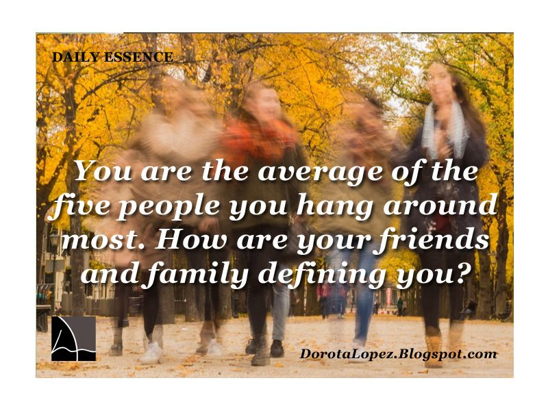 You are the average of the five people you hang around most. How are your friends and family defining you? DorotaLopez.blogspot.com Be honest with yourself - are the people around you lifting you up or pulling you down? Do you people around you reflect who you want to be? Go find role models that inspire you and surround yourself with them. I don't care if this means you read their book or watch them on TV. Go to events where these role models speak, get around people who reflect more. When…