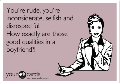 You're rude, you're inconsiderate, selfish and ...