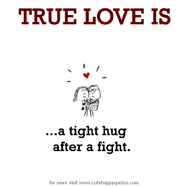 True Love Is A Tight Hug After A Fight Fight For Love Quotes Tight Hug Cute Happy Quotes