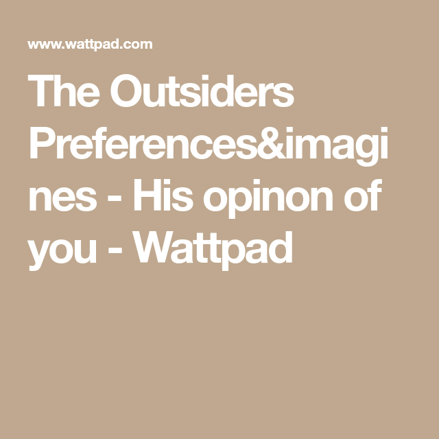 The Outsiders Preferences&imagines - His opinon of you