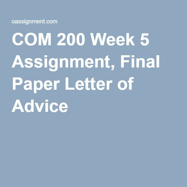COM 200 Week 5 Assignment, Final Paper Letter of Advice COM 200 - assignment letter