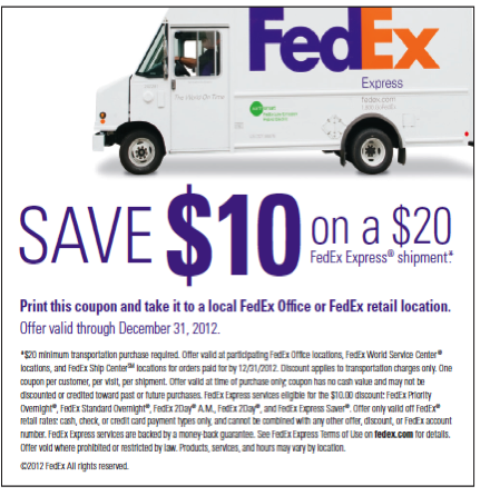 Just in time for the holidays - save ten dollars on a twenty dollar FedEx Express shipment! Print this coupon and bring it in to your nearest FedEx Office or FedEx retail location. Good through Dec. 31, 2012. Happy holidays!