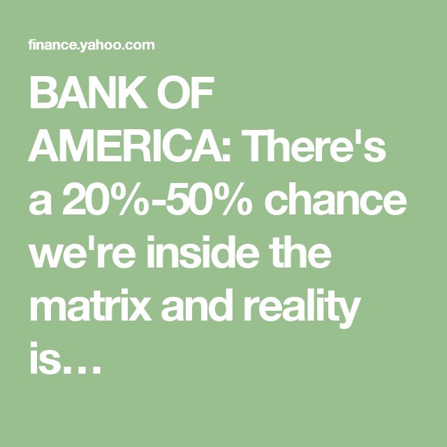 BANK OF AMERICA: There's a 20%-50% chance we're inside the matrix and reality is…