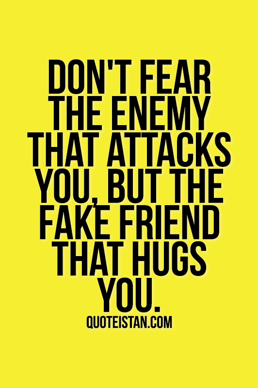 Don T Fear The Enemy That Attacks You But The Fake Friend That Hugs You Do Not Fear Positive Quotes Words Of Wisdom
