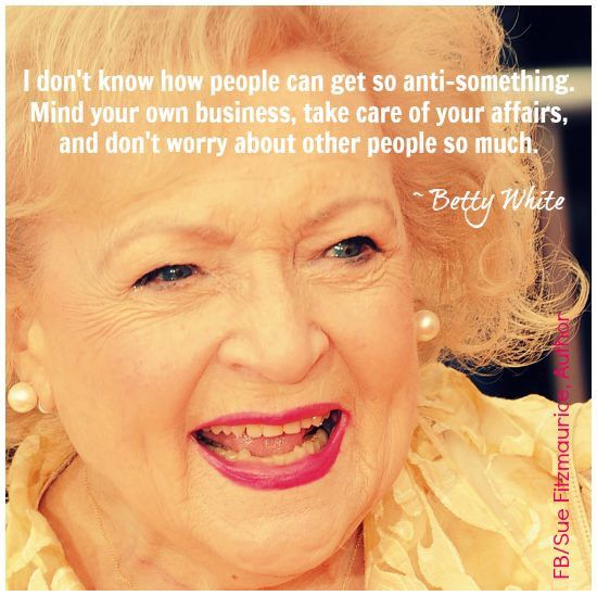 And this from someone in her 90's, so progressive. I love Betty White! ❤️