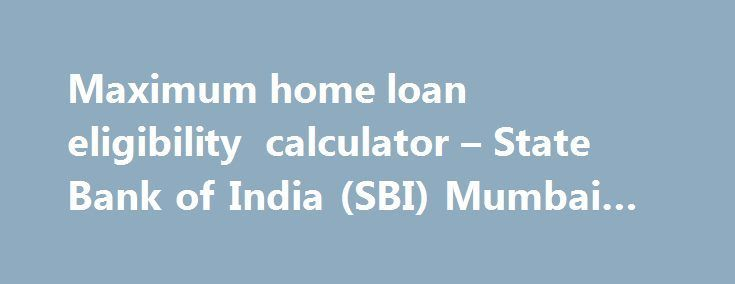 Maximum Home Loan Eligibility Calculator State Bank Of India Sbi Mumbai C House Loan Calculator Ideas Home Renovation Loan Home Loans Renovation Loans