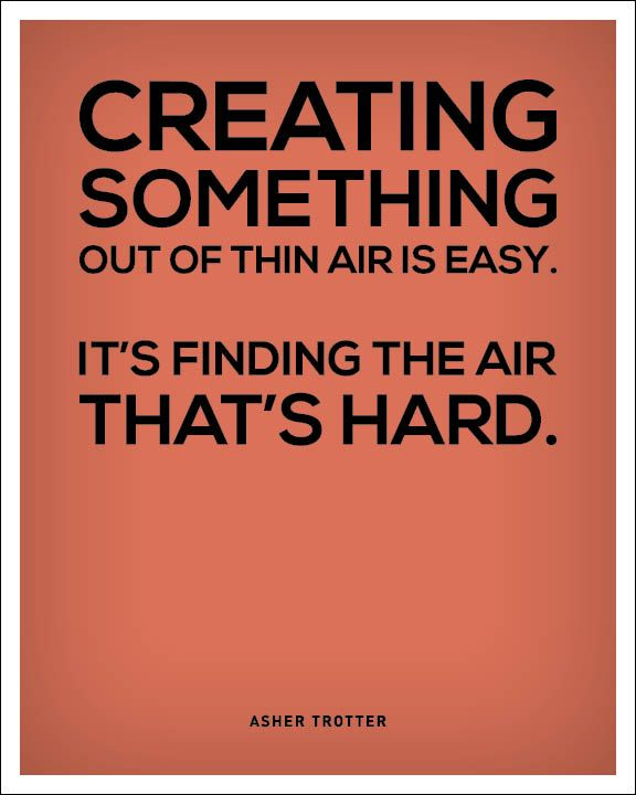 Creating Something Out Of Thin Air Is Easy It S Finding The Air That S Hard Asher Trotter Graphic Design Quotes Creativity Quotes Design Quotes