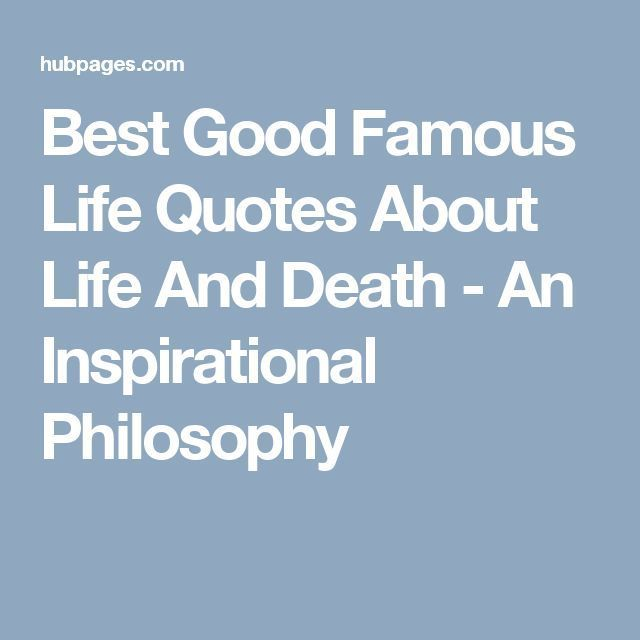 nice awesome Best Good Famous Life Quotes About Life And Death - An Inspirational Philosophy... Best Quot... Best Quotes Life Check more at http://bestquotes.name/pin/108395/