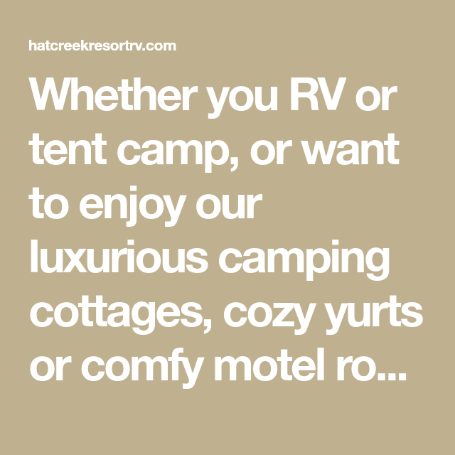 Whether You Rv Or Tent Camp Or Want To Enjoy Our Luxurious Camping Cottages Cozy Yurts Or Comfy Motel Rooms Hat Creek Resort Is T Rv Tent Camping Motel Room
