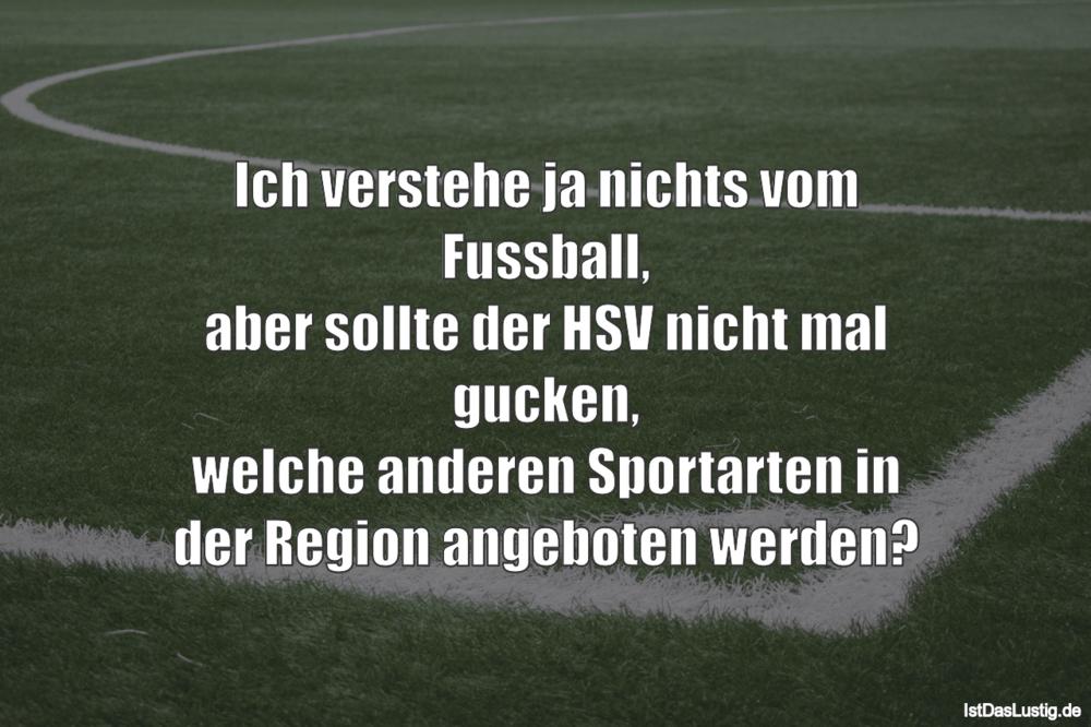Ich verstehe ja nichts vom Fussball, aber sollte der HSV nicht mal gucken, welche anderen Sportarten in der Region angeboten werden? ... gefunden auf https://www.istdaslustig.de/spruch/2648 #lustig #sprüche #fun #spass