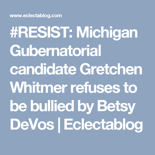 Resist Michigan Gubernatorial Candidate Gretchen Whitmer Refuses To Be Bullied By Betsy Devos Eclectablog In 2020 Betsy Devos Bullying Candidate