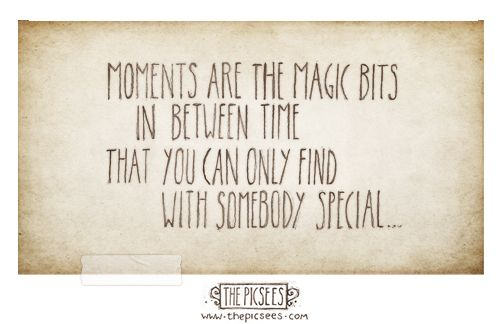 Moments Are The Magic Bits In Between Time That You Can Only Find With Somebody Special Quirky Quotes Up Quotes Head Up Quotes