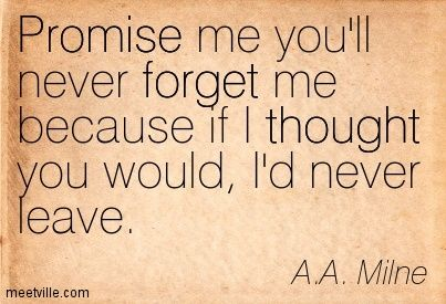 Promise me you'll never forget me because if I thought you would, I'd never leave. A.A. Milne