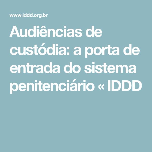 Audiências de custódia: a porta de entrada do sistema penitenciário « IDDD