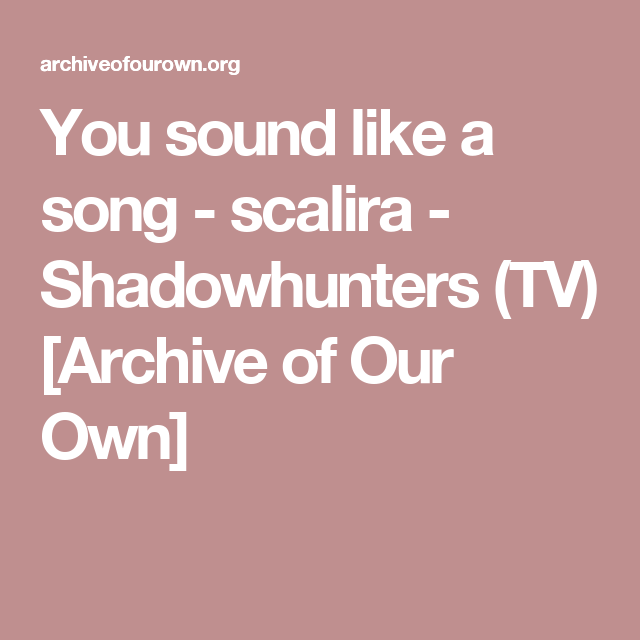 You sound like a song - scalira - Shadowhunters (TV) [Archive of Our