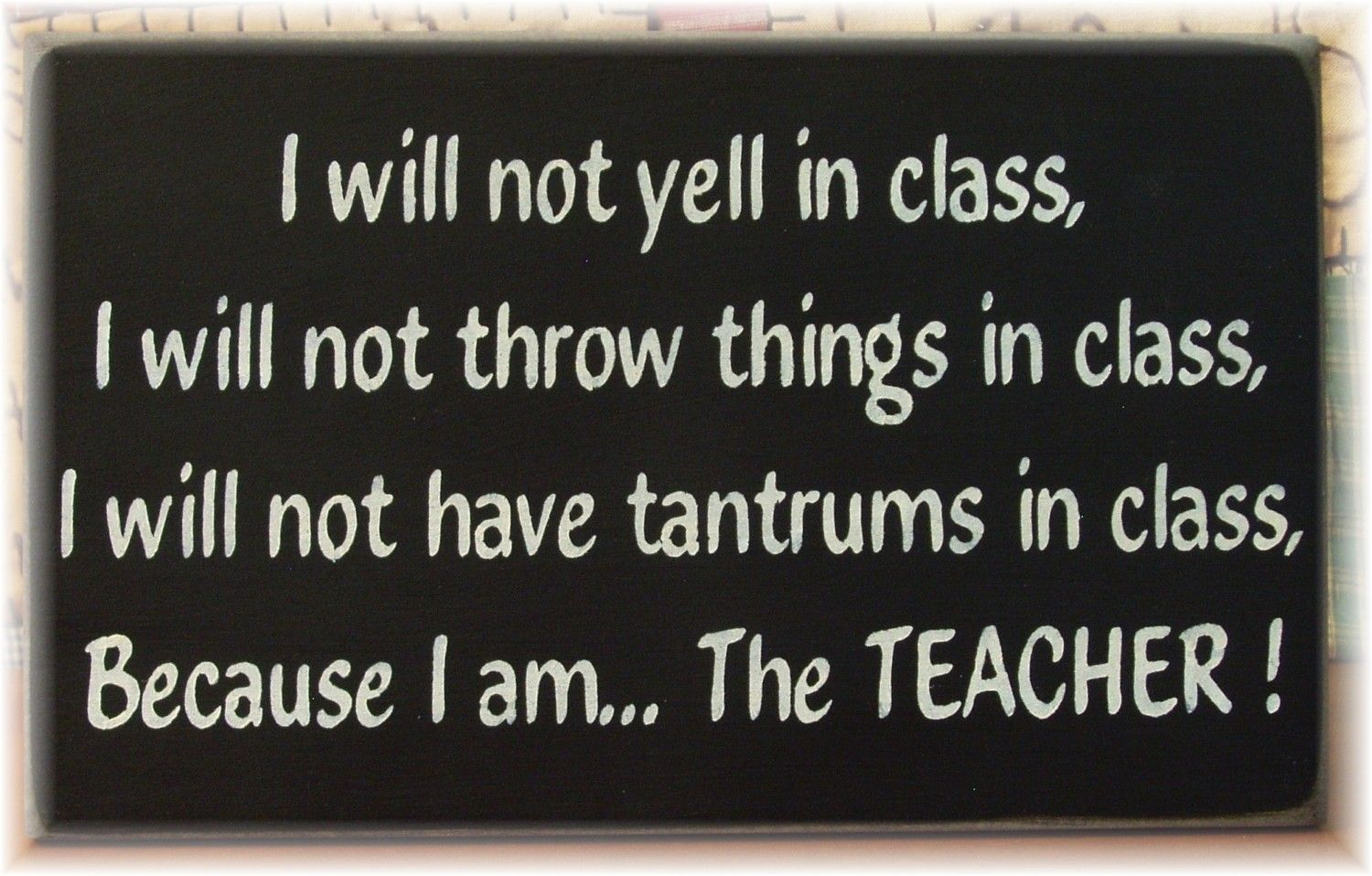 I will not yell in class... because I am the Teacher--- For Dal ;D