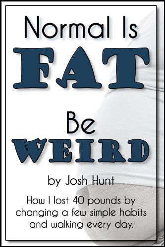 Normal is Fat; Be Weird. How I lost 40 pounds by changing a few simple habits and walking every day. by [Hunt, Josh]