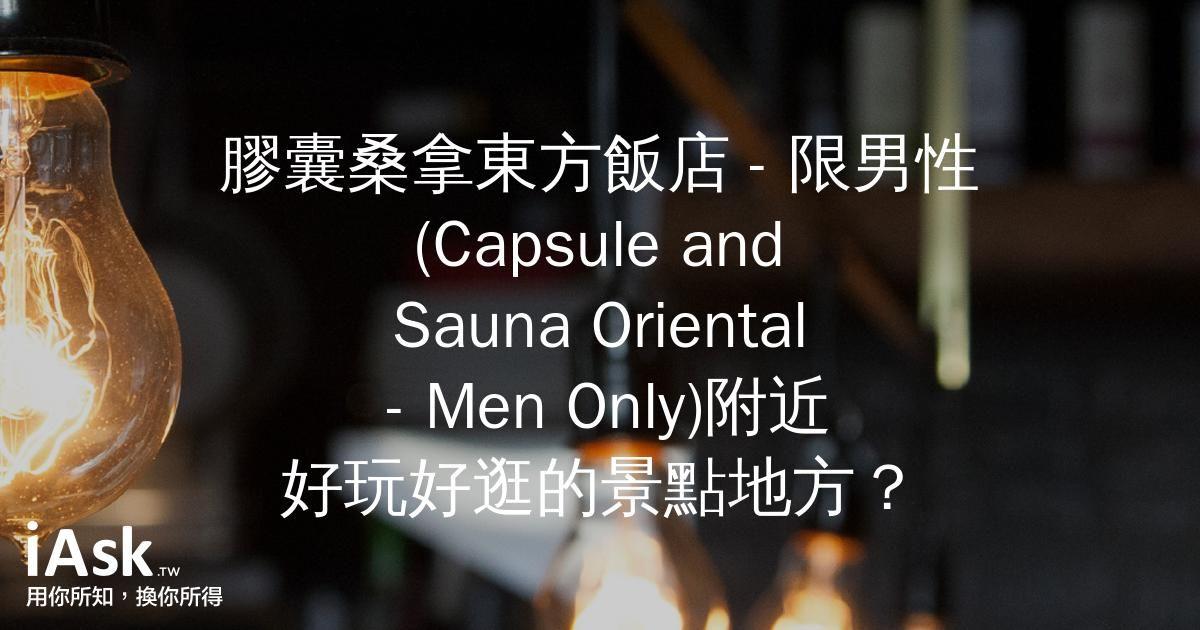 膠囊桑拿東方飯店 - 限男性 (Capsule and Sauna Oriental - Men Only)附近好玩好逛的景點地方? by iAsk.tw