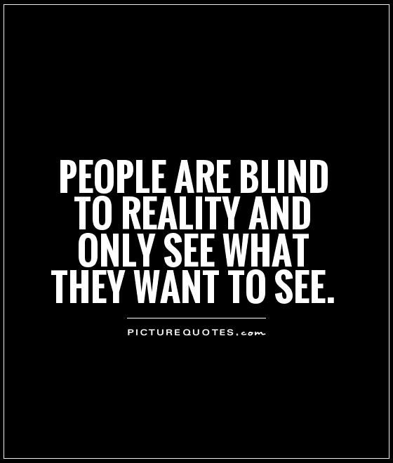 Reality Quotes Interesting People Are Blind To Reality And Only See What They Want To See