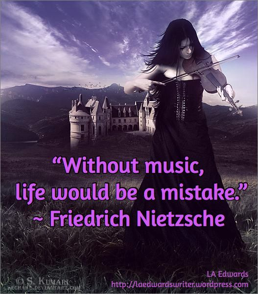 """Without music,  life would be a mistake."" ~ Friedrich Nietzsche / LA Edwards http://laedwardswriter.wordpress.com"