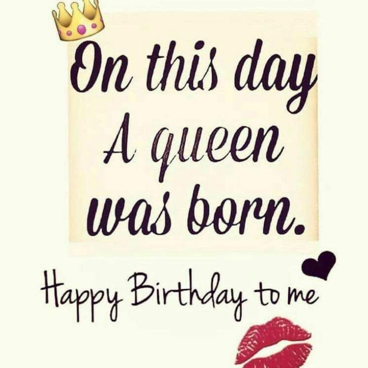 On This Day A Queen Was Born. Happy Birthday To Me