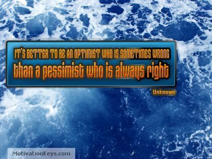 """It's better to be an optimist who is sometimes wrong than a pessimist who is always right."" ~Unknown"