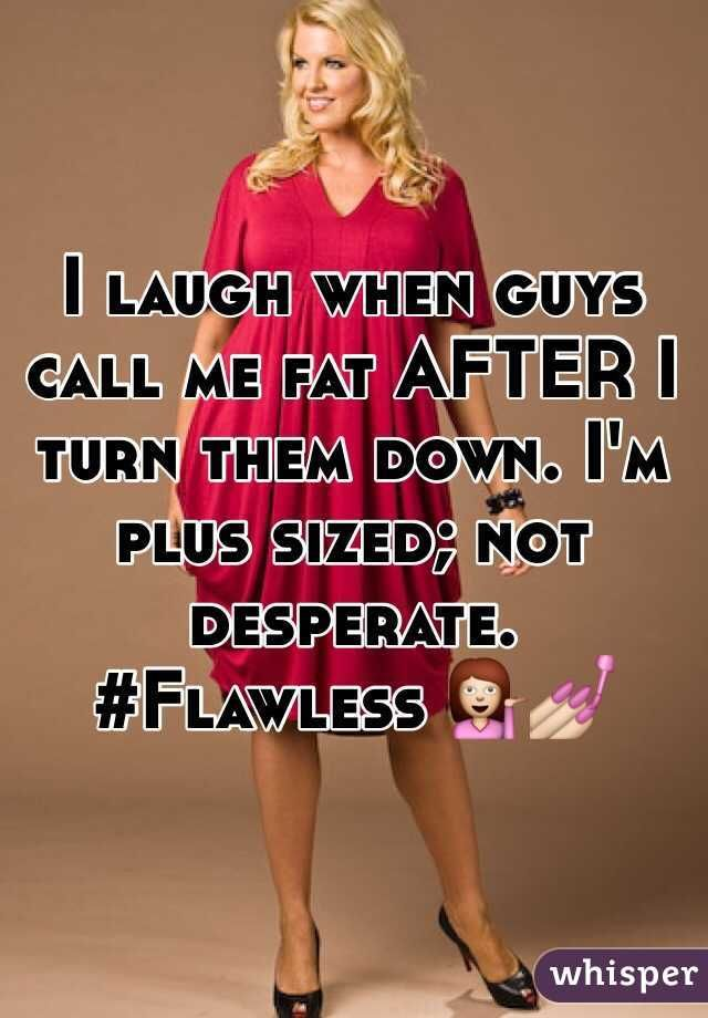 I Laugh When Guys Call Me Fat After I Turn Them Down Im Plus Sized