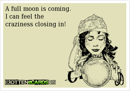 Snooty Quotes The Full Wolf Moon Tonight Watch Out For The Crazy People Full Moon Quotes Full Moon Crazy People