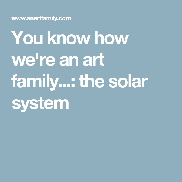 You know how we're an art family...: the solar system