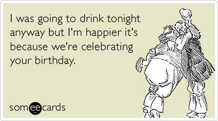 I was going to drink tonight anyway but Im happier its because – E Card Birthday Funny