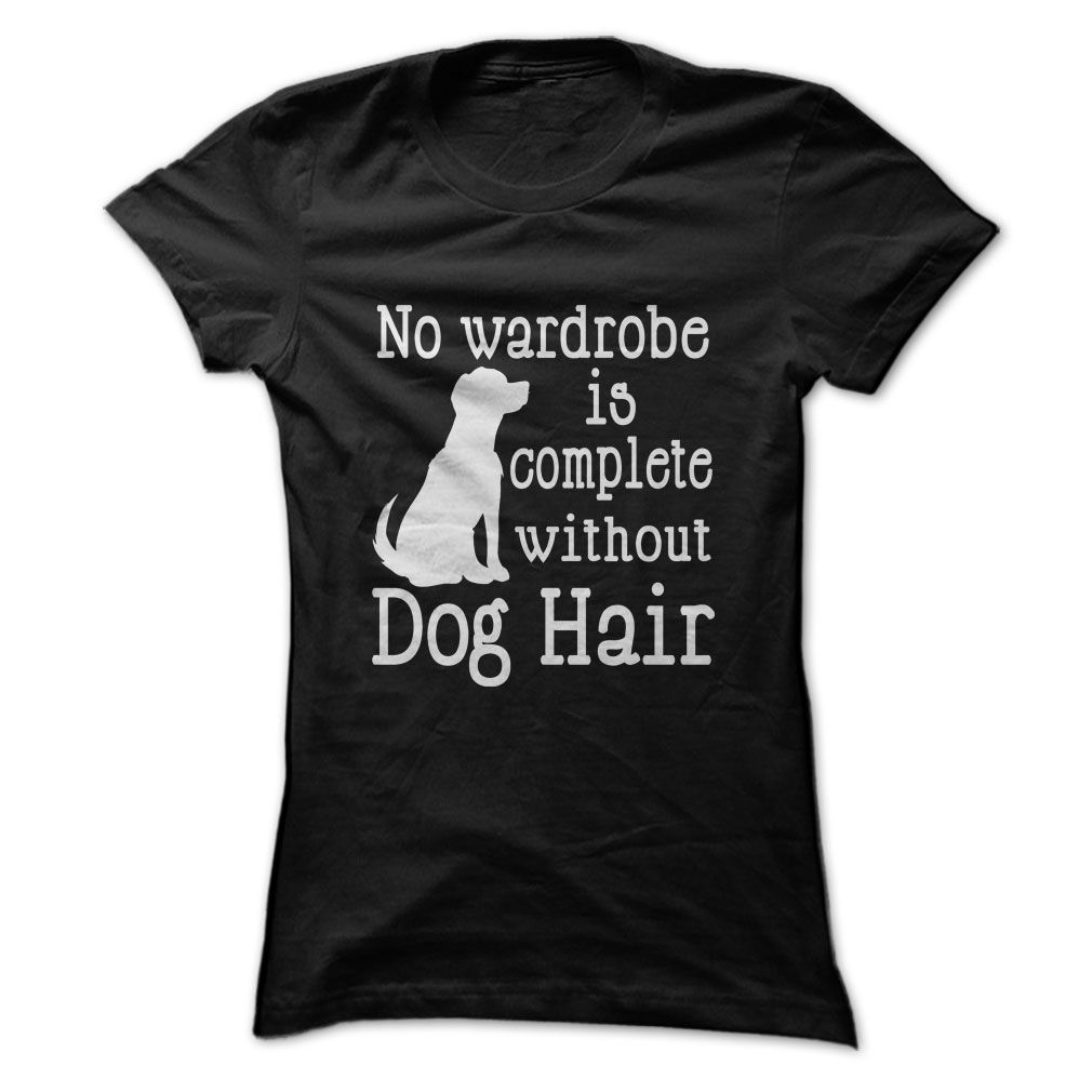 No Wardrobe Complete Without Dog Hair...T-Shirt or Hoodie click to see here>>  www.sunfrogshirts.com/Pets/No-Wardrobe-Complete-Without-Dog-Hair-Ladies.html?3618&PinFDPs