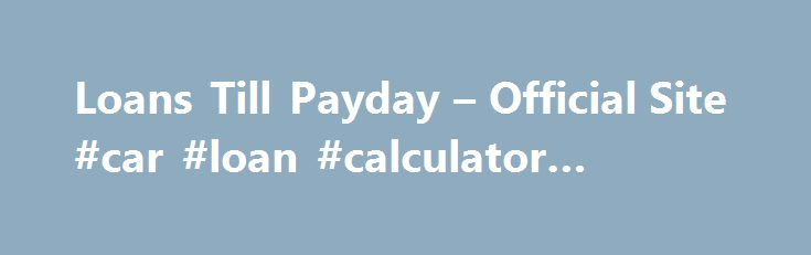 Loans Till Payday  Official Site Car Loan Calculator