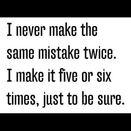 I Never Make The Same Mistake Twice. I Make It Five Or Six