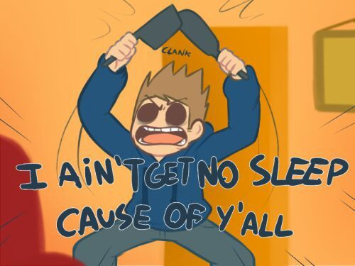 YOU NOT GON GET NO SLEEP CUZ A' ME!!