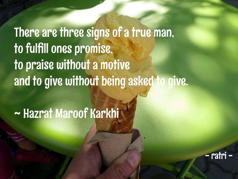 There are three signs of a true man, to fulfill ones promise, to praise without a motive and to give without being asked to give. ~ Hazrat Maroof Karkhi ☼